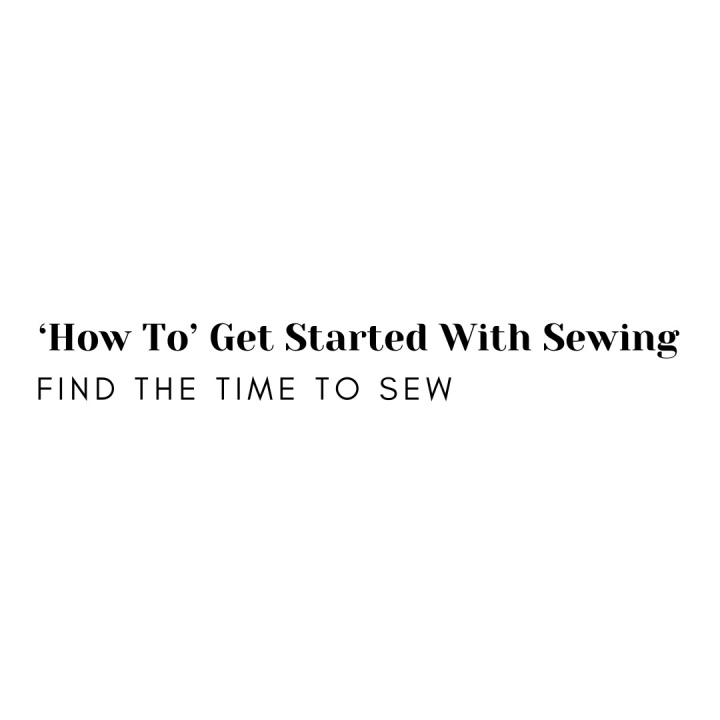 'How To' Get Started with Sewing: Find the time toSew