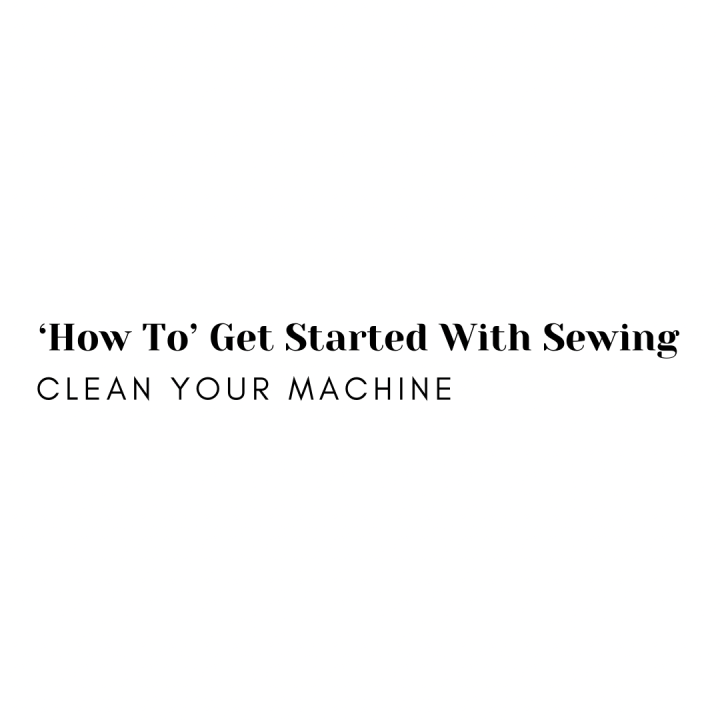 'How To' Get Started With Sewing: Clean YourMachine
